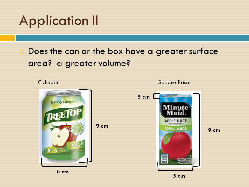 Application II Does the can or the box have a greater surface area a greater volume Cylinder. Square Prism.