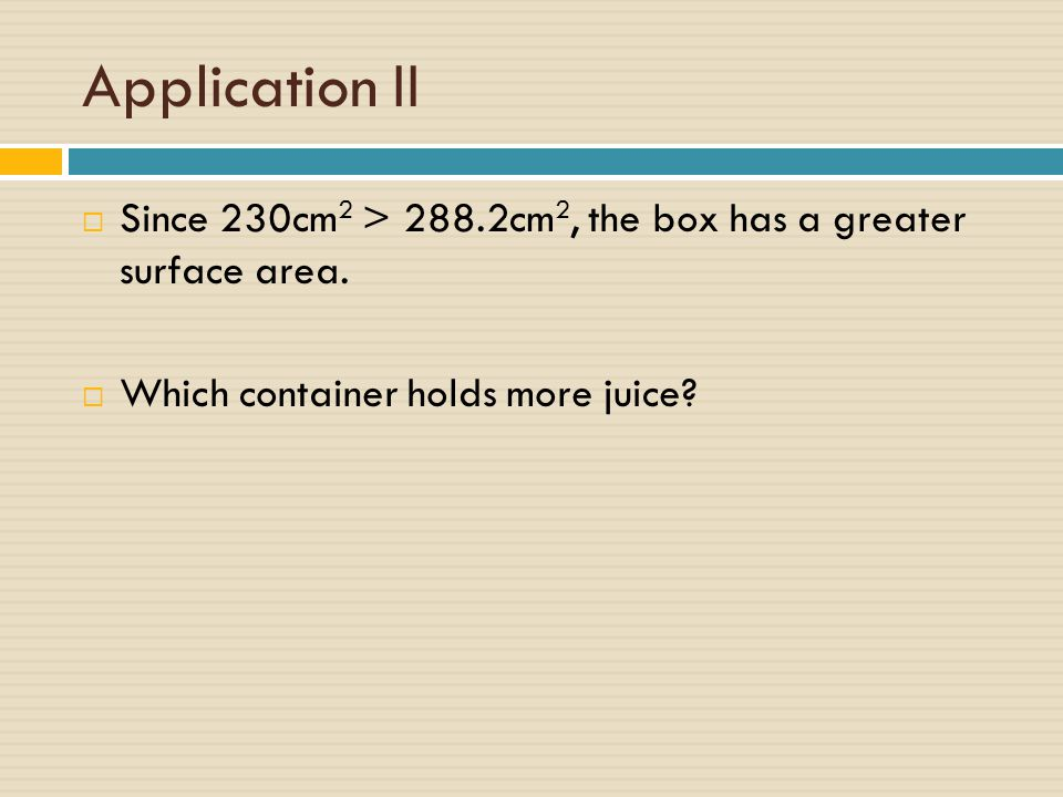 Application II Since 230cm2 > 288.2cm2, the box has a greater surface area.