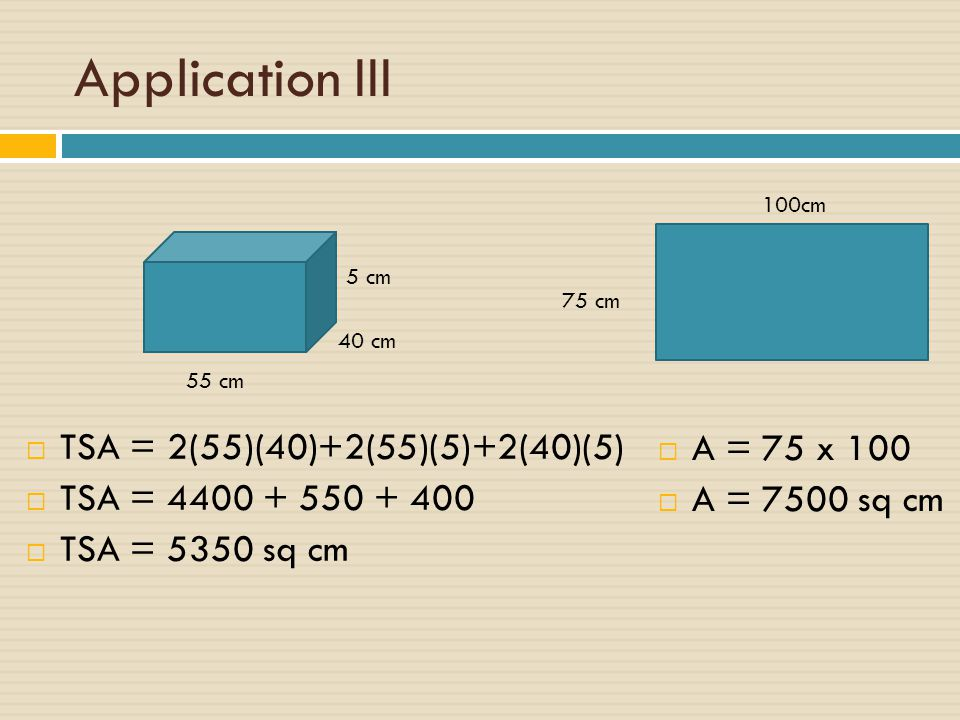 Application III TSA = 2(55)(40)+2(55)(5)+2(40)(5) A = 75 x 100