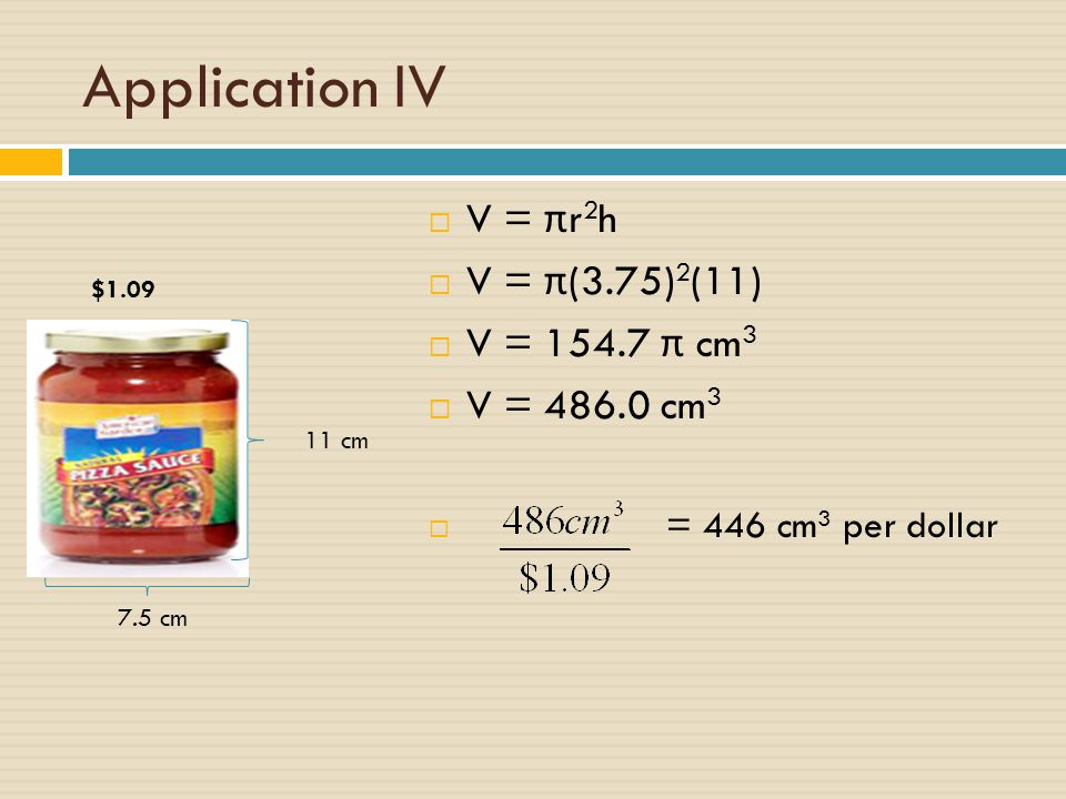 Application IV V = πr2h V = π(3.75)2(11) V = π cm3 V = cm3