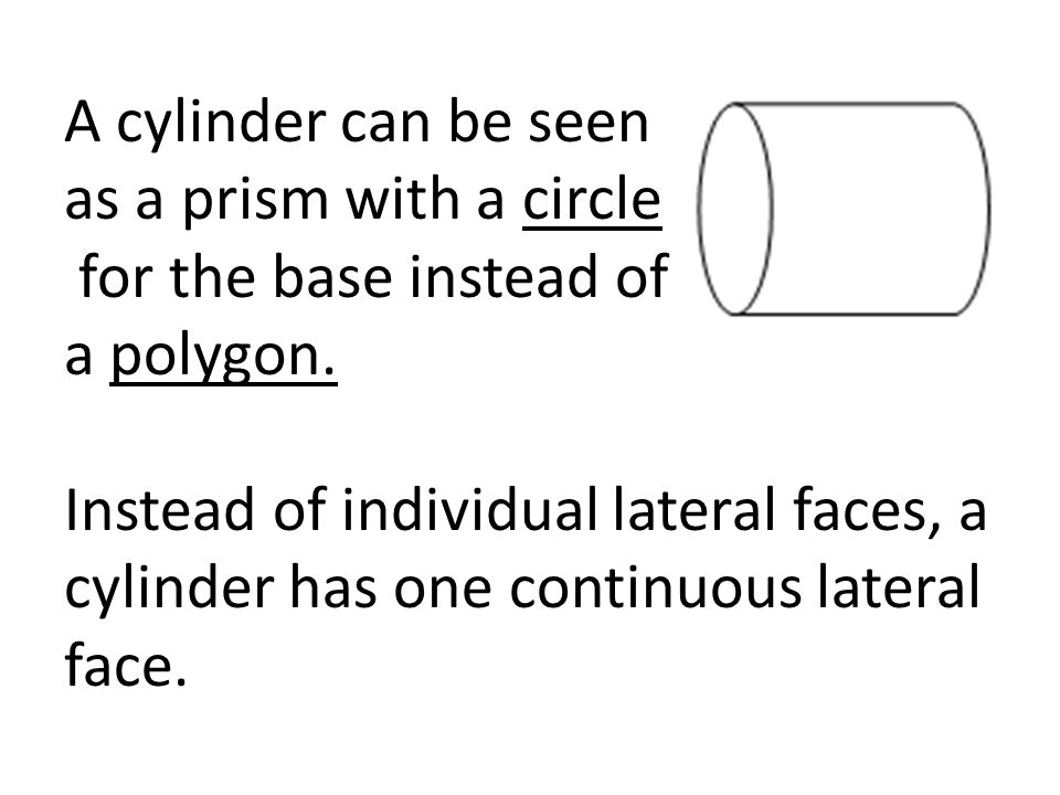 A cylinder can be seen as a prism with a circle for the base instead of a polygon.
