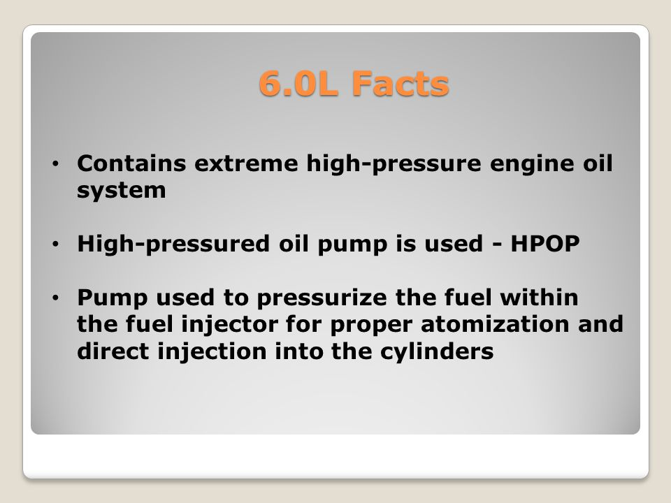 6.0L Facts Contains extreme high-pressure engine oil system