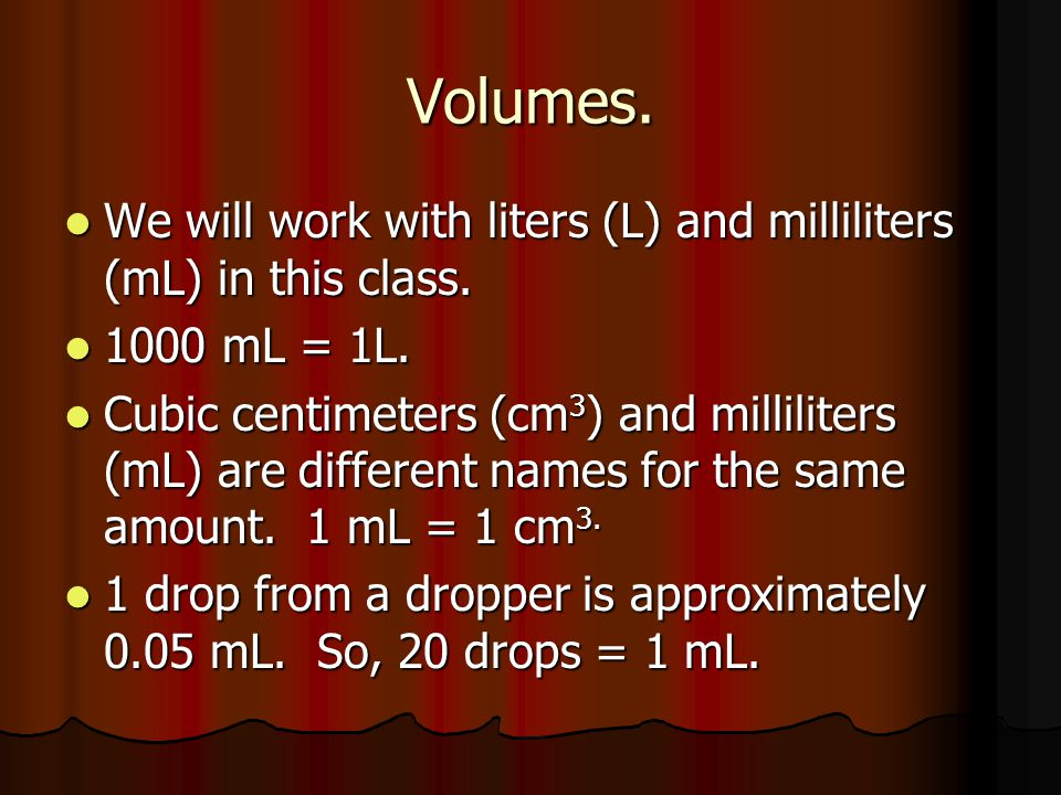 Volumes. We will work with liters (L) and milliliters (mL) in this class. 1000 mL = 1L.
