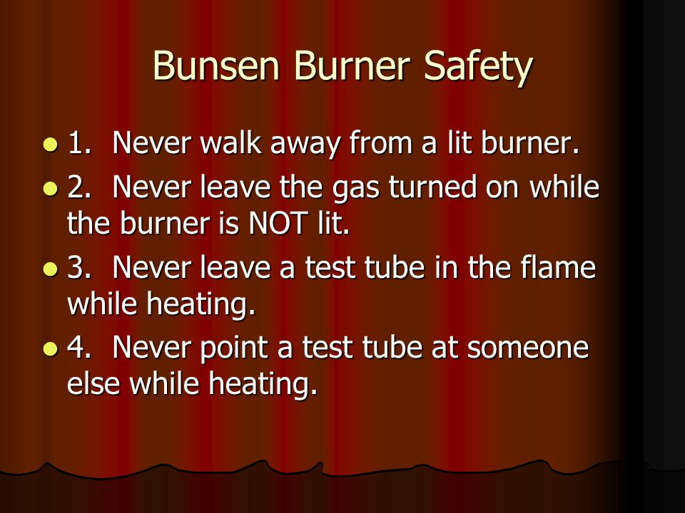 Bunsen Burner Safety 1. Never walk away from a lit burner.