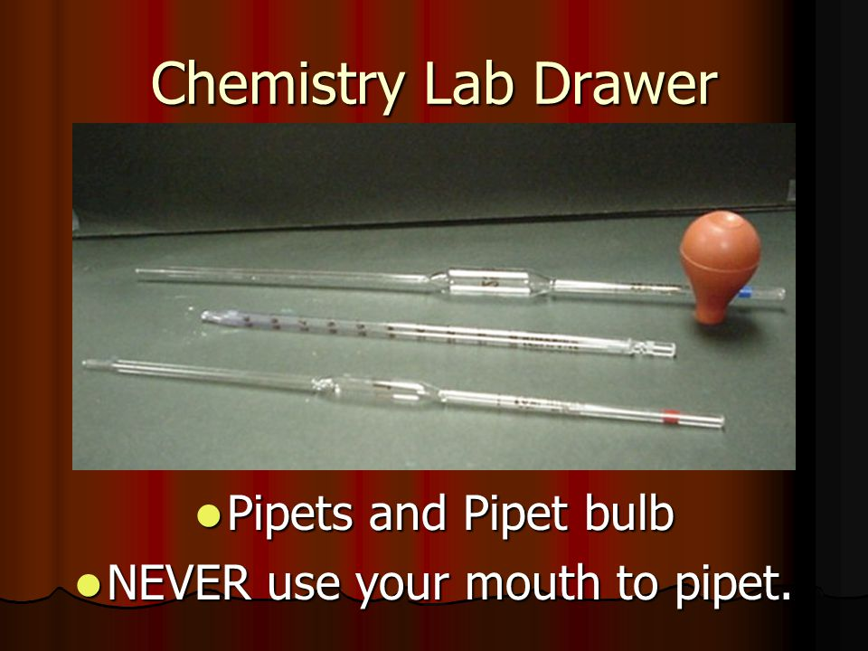 NEVER use your mouth to pipet.