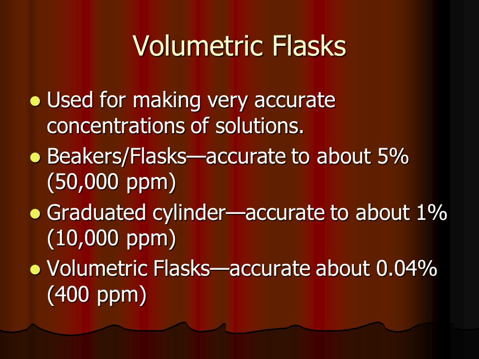 Volumetric Flasks Used for making very accurate concentrations of solutions. Beakers/Flasks—accurate to about 5% (50,000 ppm)
