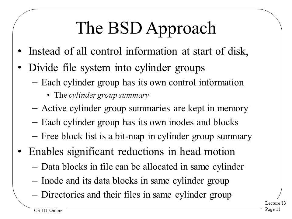 The BSD Approach Instead of all control information at start of disk,