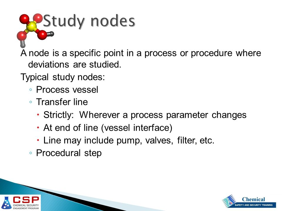 Study nodes A node is a specific point in a process or procedure where deviations are studied. Typical study nodes: