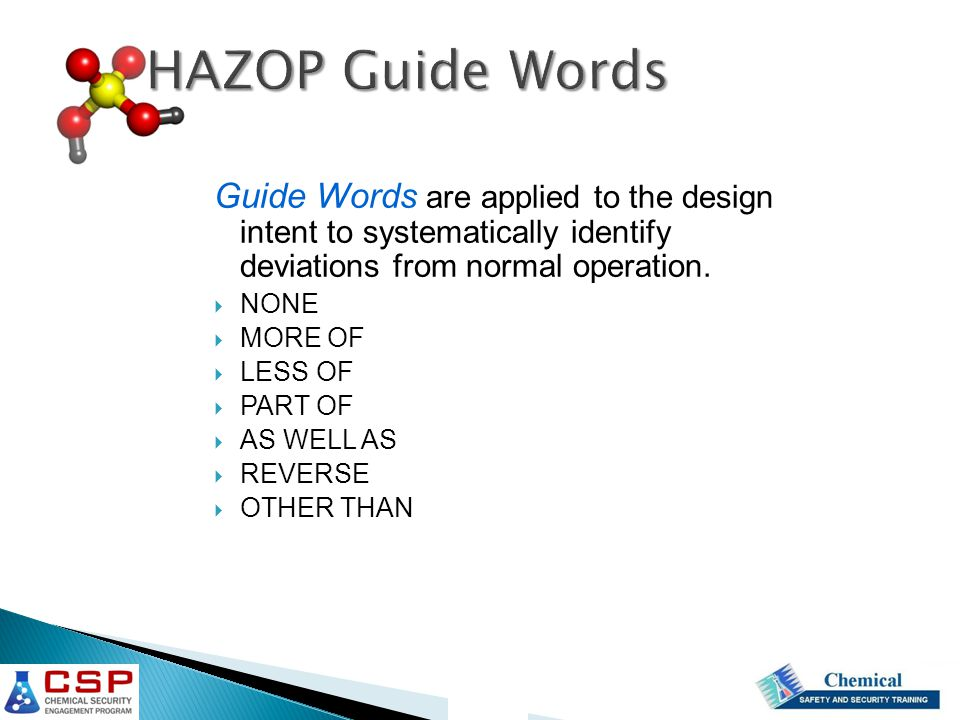 HAZOP Guide Words Guide Words are applied to the design intent to systematically identify deviations from normal operation.