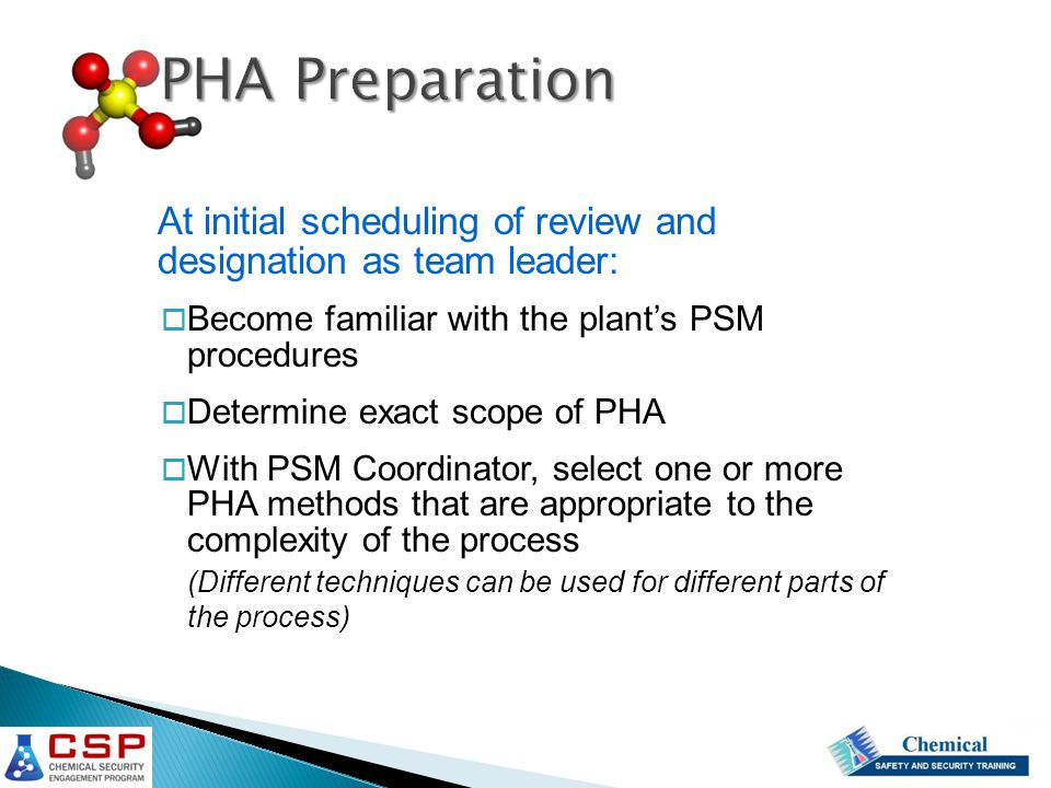 PHA Preparation At initial scheduling of review and designation as team leader: Become familiar with the plant's PSM procedures.