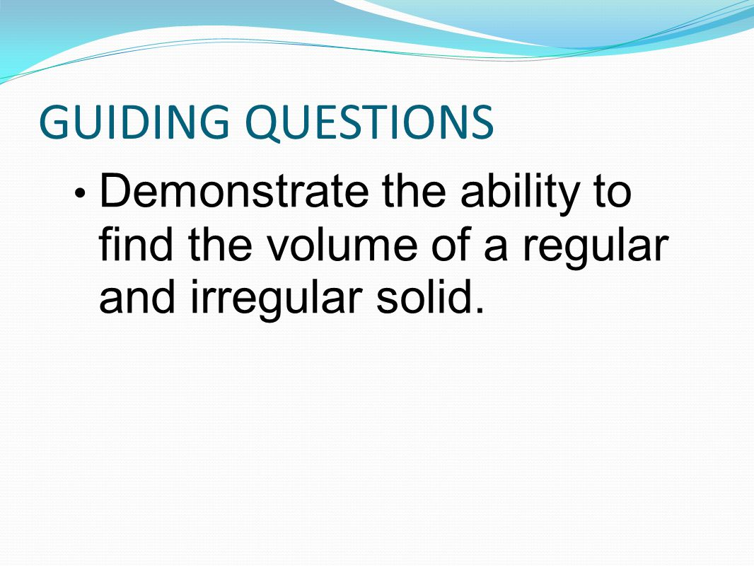GUIDING QUESTIONS Demonstrate the ability to find the volume of a regular and irregular solid.