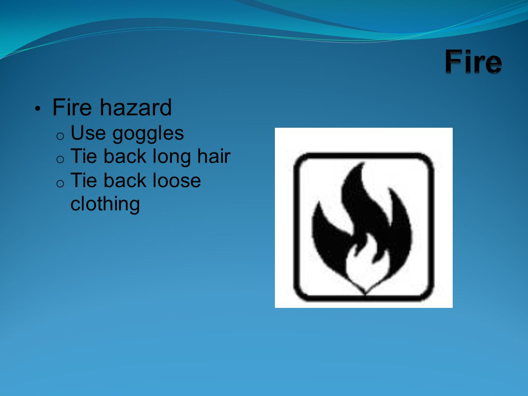 Fire hazard Use goggles Tie back long hair Tie back loose clothing