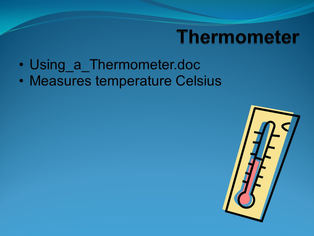 Thermometer Using_a_Thermometer.doc Measures temperature Celsius