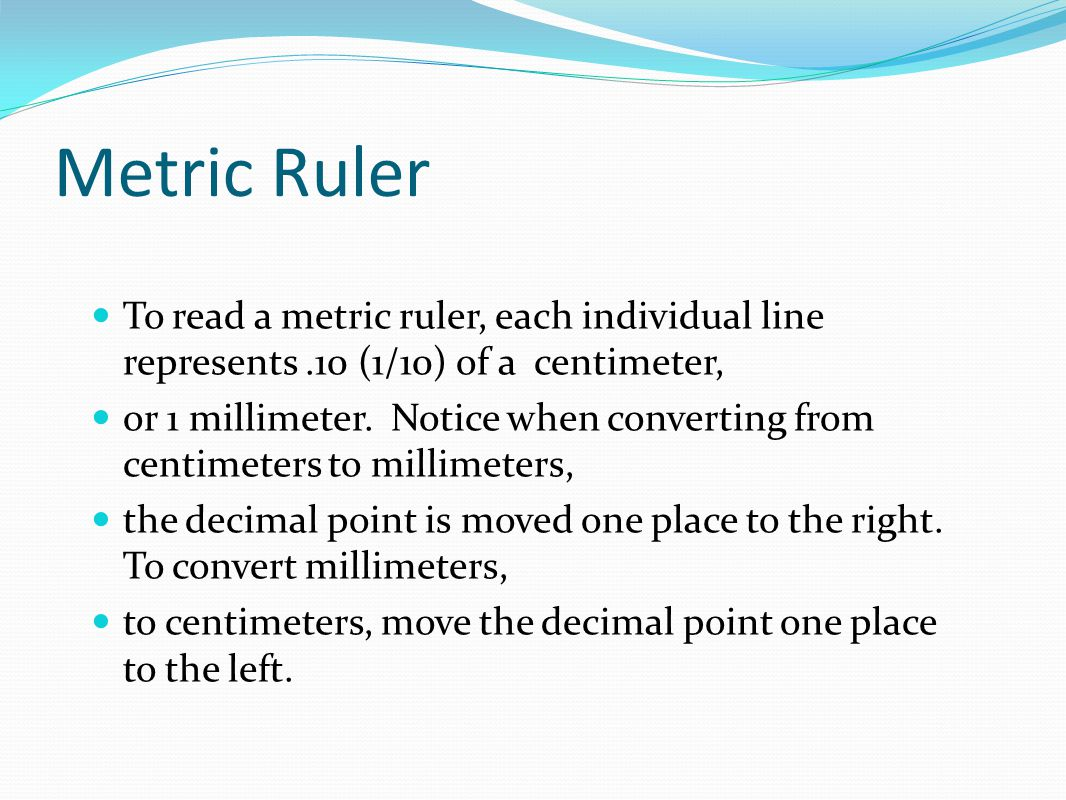 Metric Ruler To read a metric ruler, each individual line represents .10 (1/10) of a centimeter,