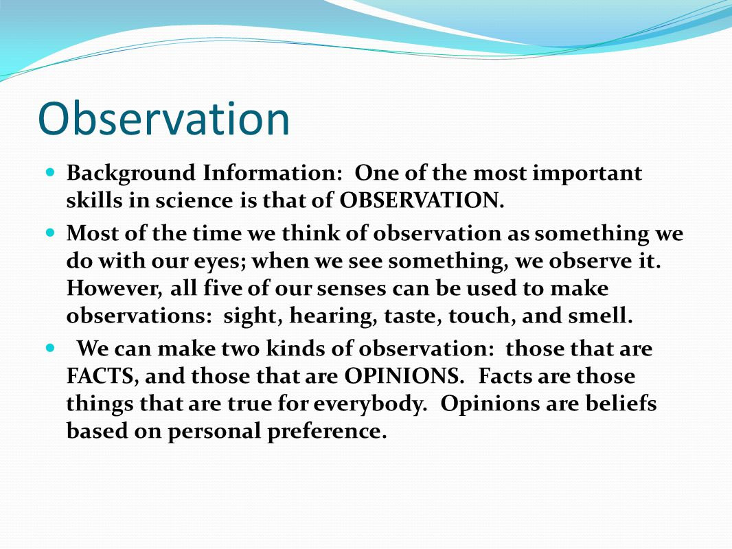 Observation Background Information: One of the most important skills in science is that of OBSERVATION.