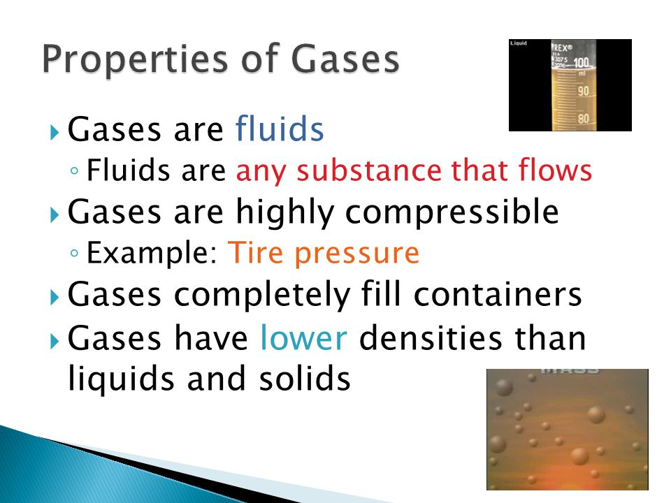 Properties of Gases Gases are fluids Gases are highly compressible