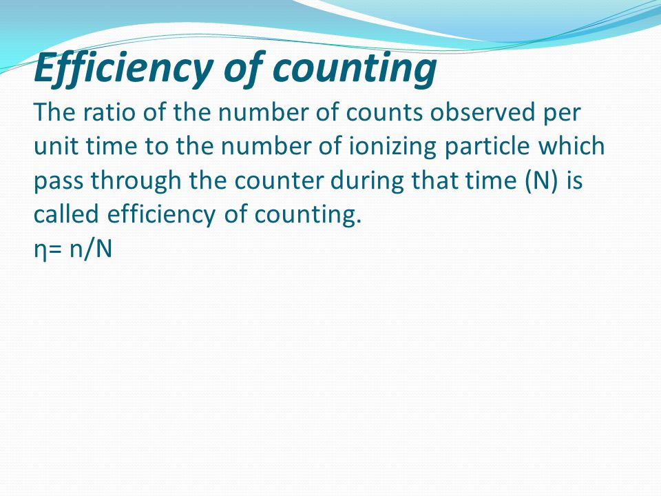 Efficiency of counting The ratio of the number of counts observed per unit time to the number of ionizing particle which pass through the counter during that time (N) is called efficiency of counting.