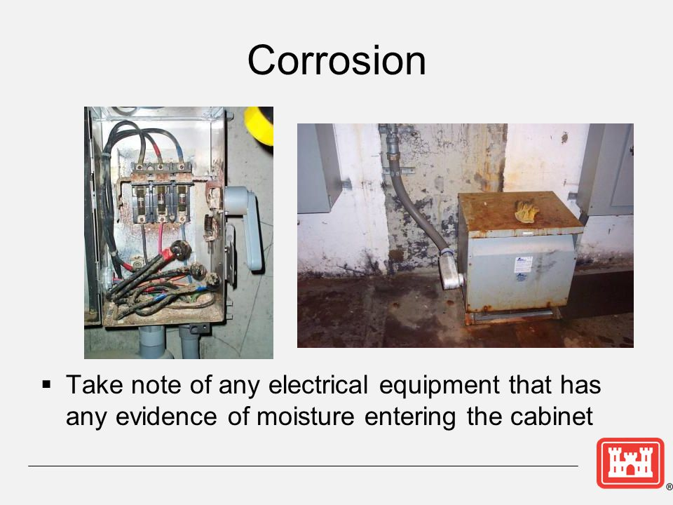 Corrosion Take note of any electrical equipment that has any evidence of moisture entering the cabinet.