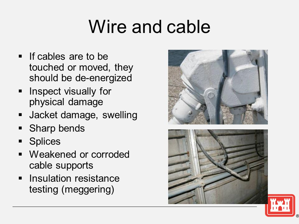 Wire and cable If cables are to be touched or moved, they should be de-energized. Inspect visually for physical damage.