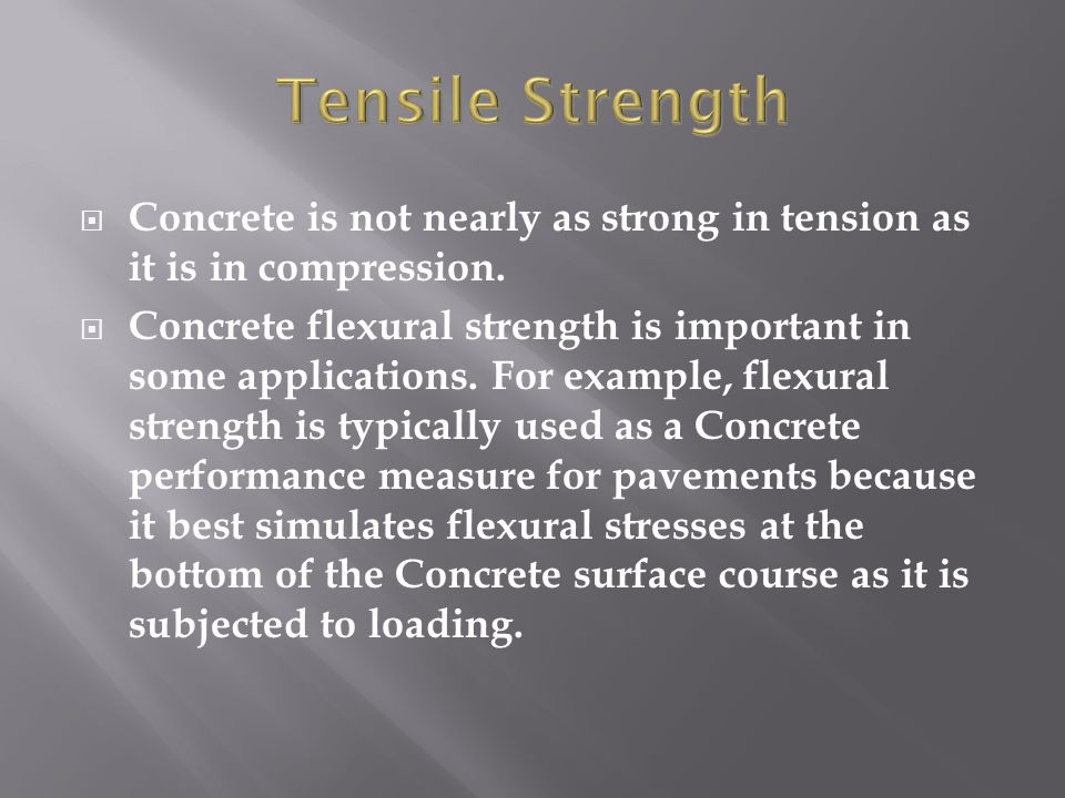 Tensile Strength Concrete is not nearly as strong in tension as it is in compression.