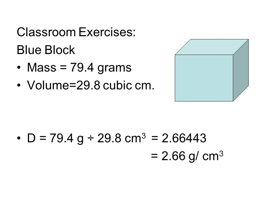 Classroom Exercises: Blue Block. Mass = 79.4 grams. Volume=29.8 cubic cm. D = 79.4 g ÷ 29.8 cm3 = 2.66443.