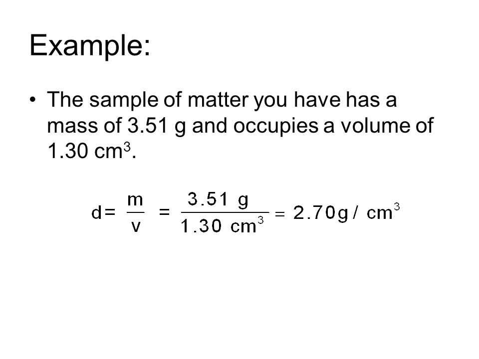 Example: The sample of matter you have has a mass of 3.51 g and occupies a volume of 1.30 cm3.