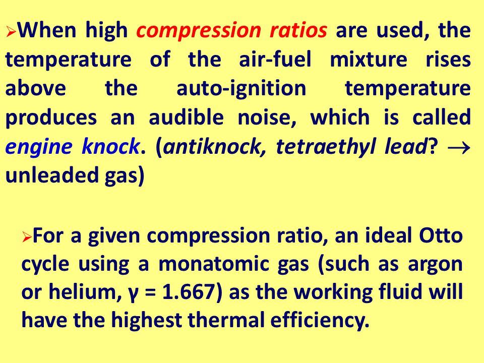 When high compression ratios are used, the temperature of the air-fuel mixture rises above the auto-ignition temperature produces an audible noise, which is called engine knock. (antiknock, tetraethyl lead  unleaded gas)