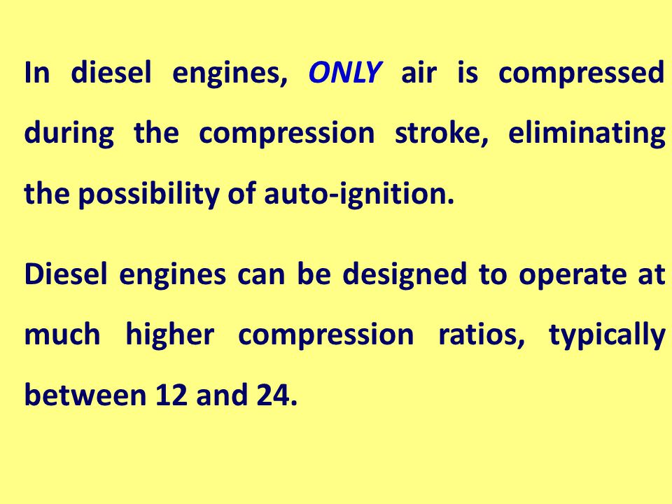 In diesel engines, ONLY air is compressed during the compression stroke, eliminating the possibility of auto-ignition.