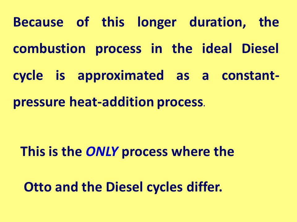 Because of this longer duration, the combustion process in the ideal Diesel cycle is approximated as a constant-pressure heat-addition process.