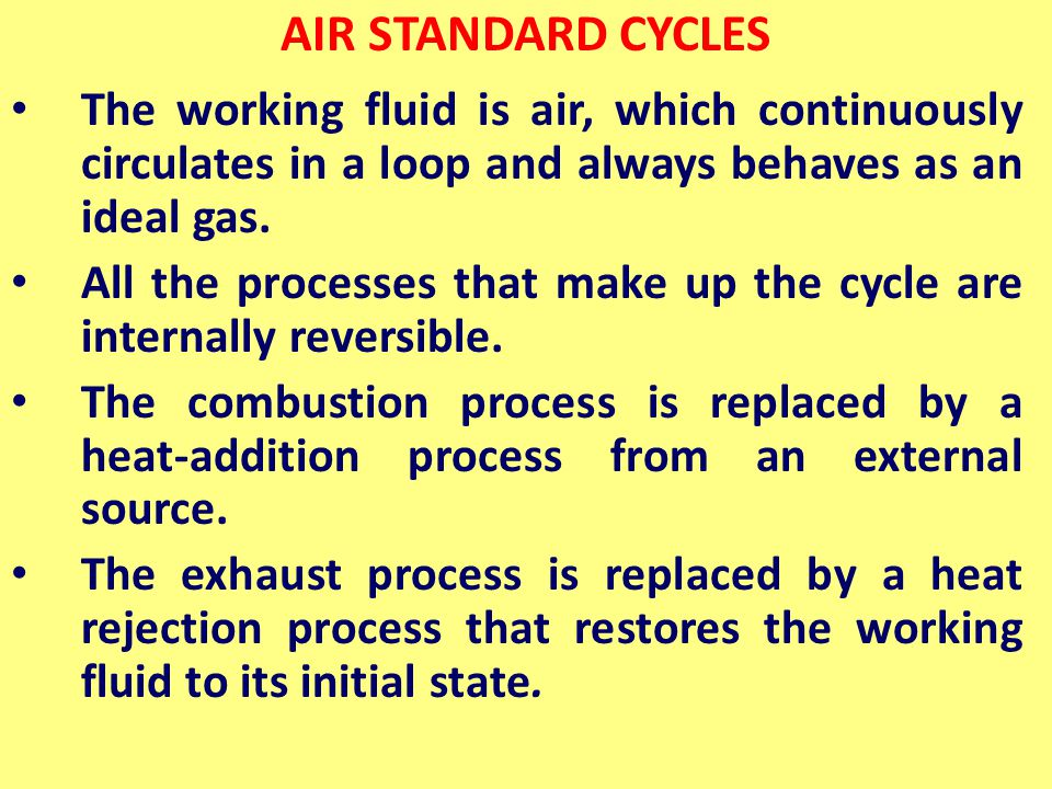 AIR STANDARD CYCLES The working fluid is air, which continuously circulates in a loop and always behaves as an ideal gas.