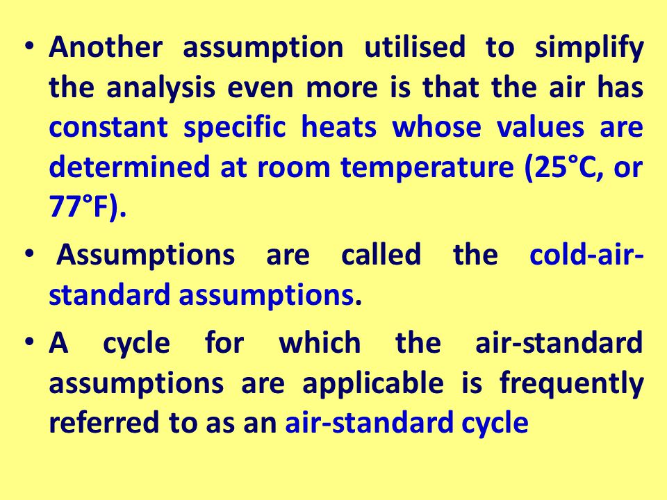 Another assumption utilised to simplify the analysis even more is that the air has constant specific heats whose values are determined at room temperature (25°C, or 77°F).