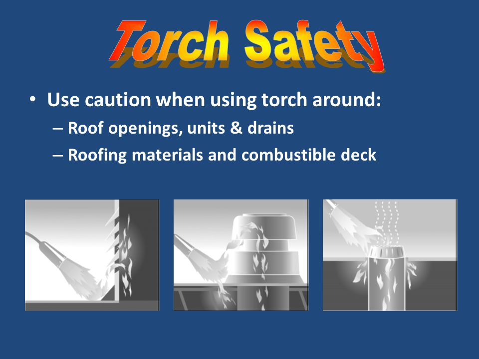 Torch Safety Use caution when using torch around: