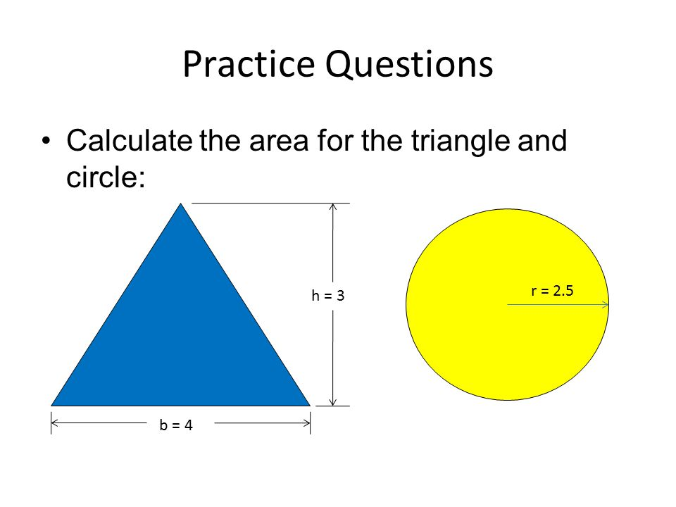 Practice Questions Calculate the area for the triangle and circle: