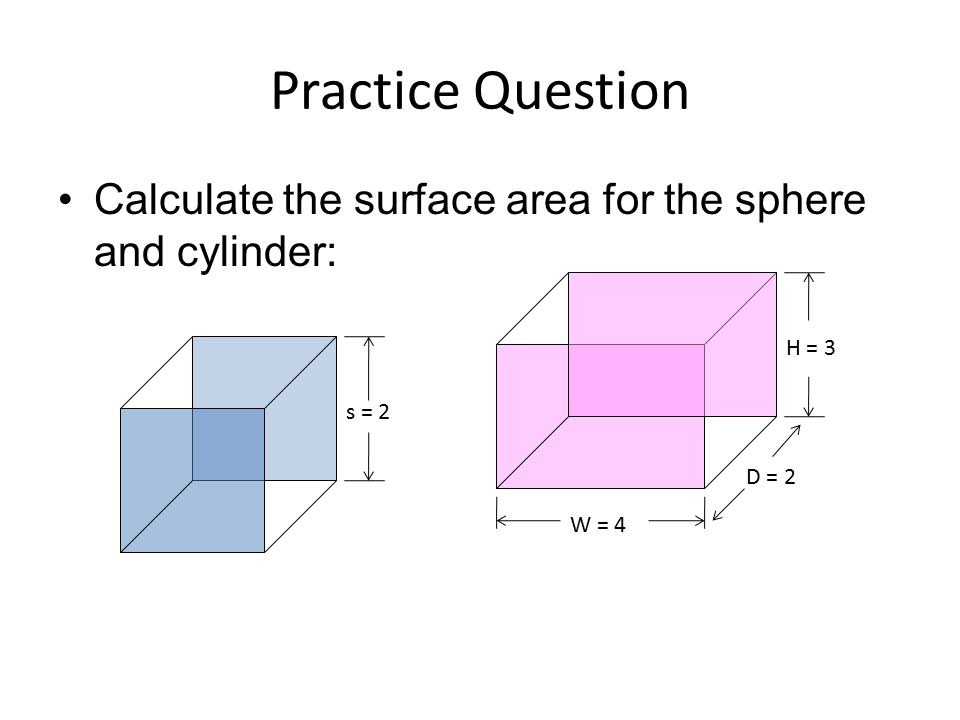Practice Question Calculate the surface area for the sphere and cylinder: H = 3 s = 2 D = 2 W = 4