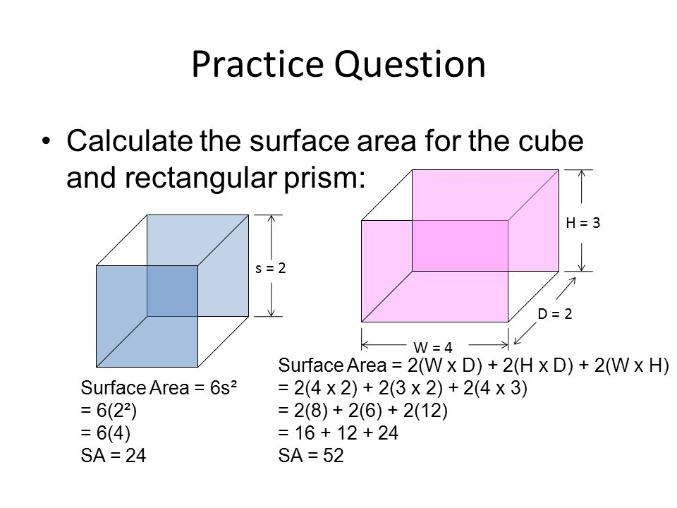 Practice Question Calculate the surface area for the cube and rectangular prism: H = 3. s = 2. D = 2.