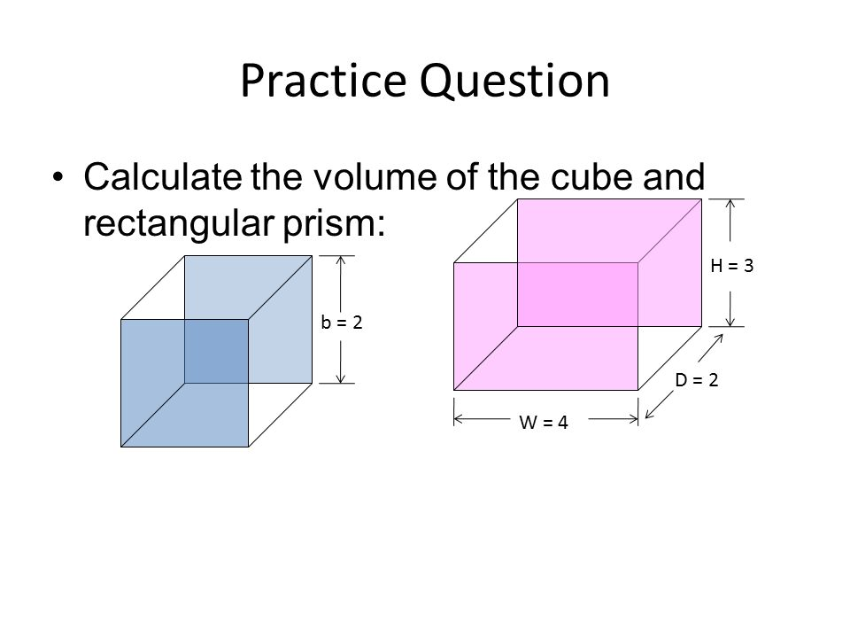 Practice Question Calculate the volume of the cube and rectangular prism: H = 3 b = 2 D = 2 W = 4