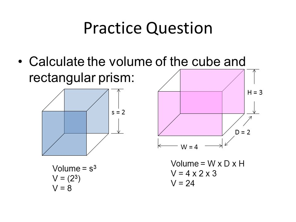 Practice Question Calculate the volume of the cube and rectangular prism: H = 3. s = 2. D = 2. W = 4.