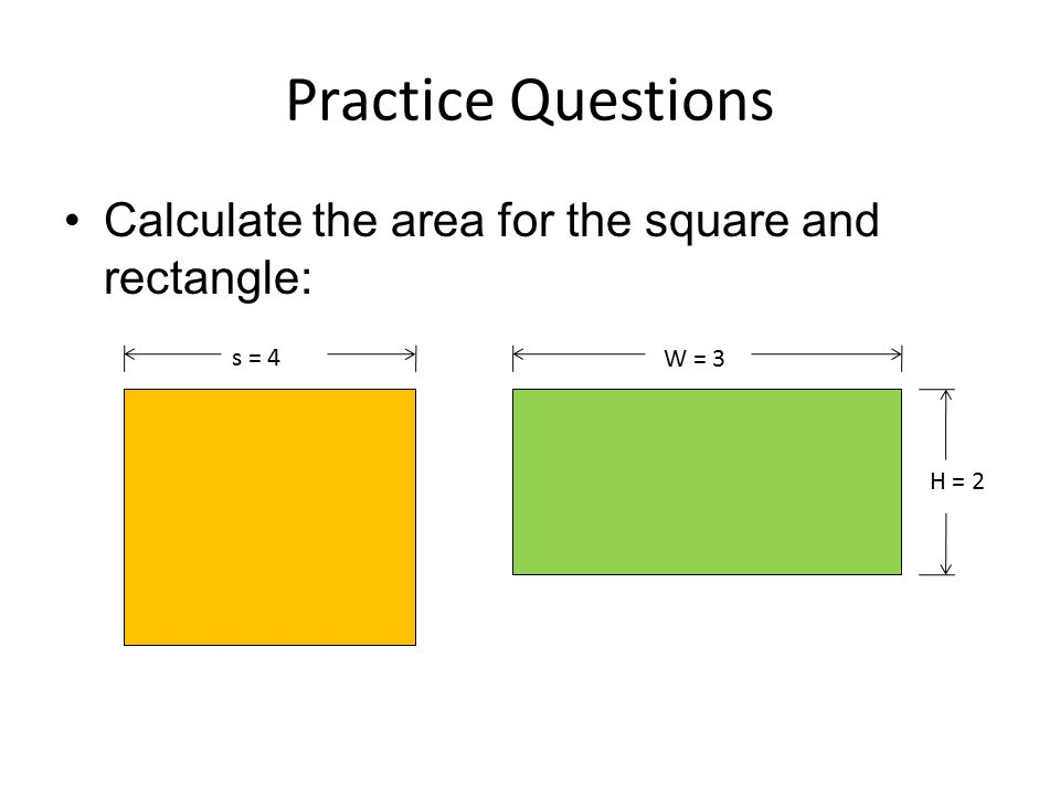Practice Questions Calculate the area for the square and rectangle: