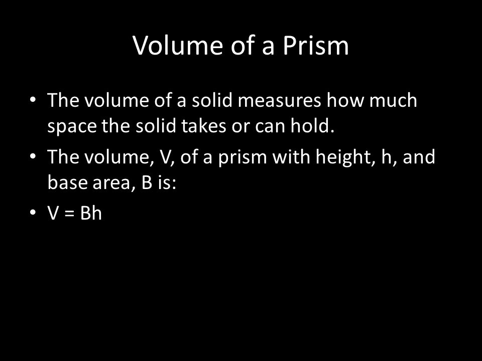 Volume of a Prism The volume of a solid measures how much space the solid takes or can hold.