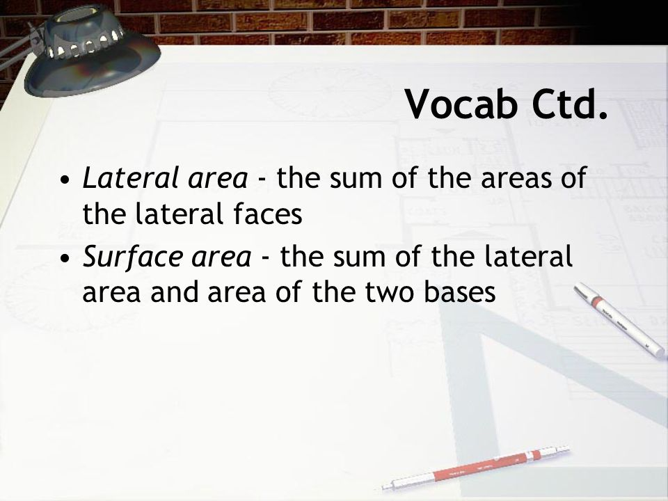 Vocab Ctd. Lateral area - the sum of the areas of the lateral faces