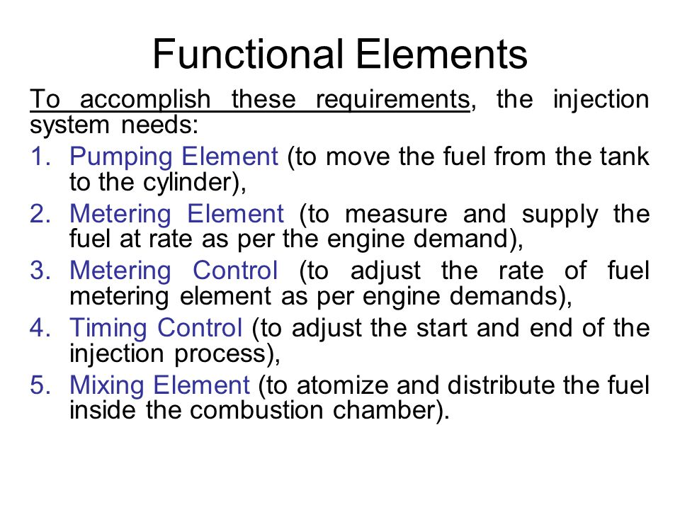 Functional Elements To accomplish these requirements, the injection system needs: Pumping Element (to move the fuel from the tank to the cylinder),