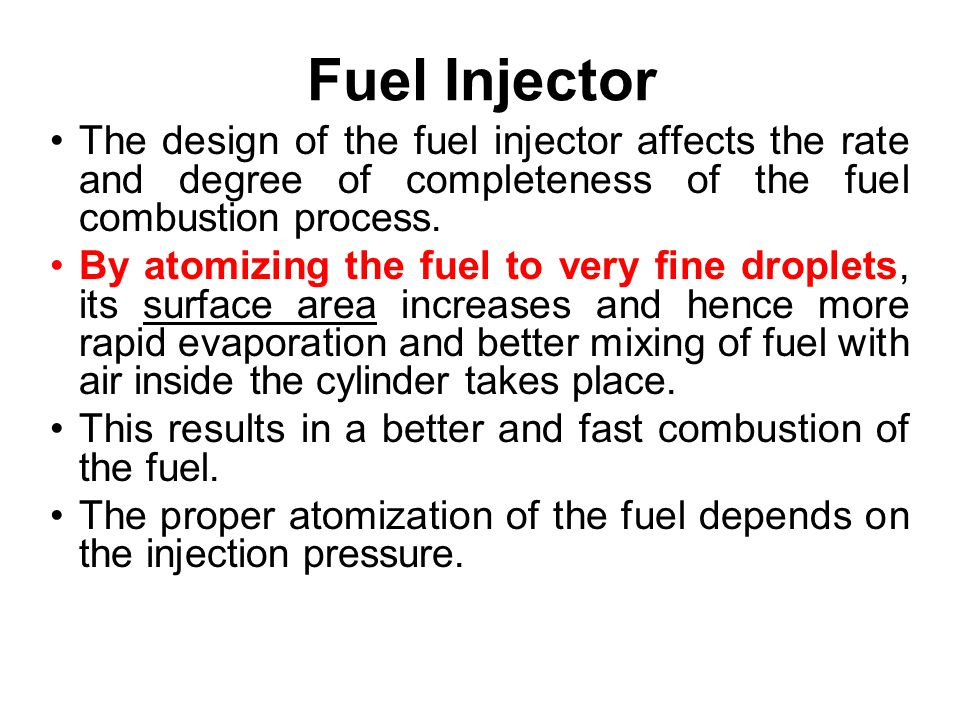 Fuel Injector The design of the fuel injector affects the rate and degree of completeness of the fuel combustion process.