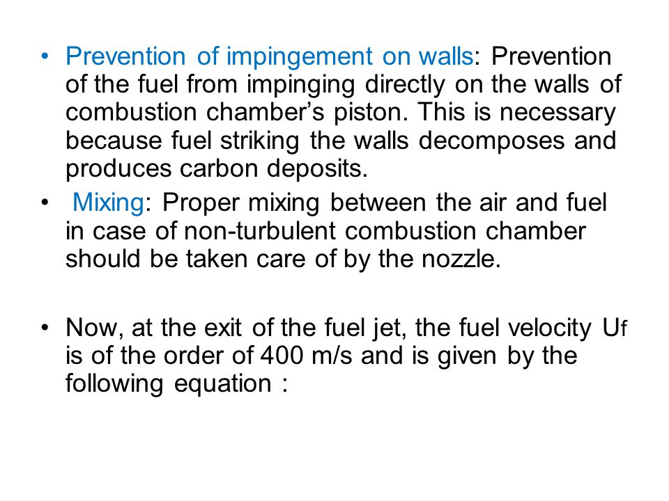 Prevention of impingement on walls: Prevention of the fuel from impinging directly on the walls of combustion chamber's piston. This is necessary because fuel striking the walls decomposes and produces carbon deposits.