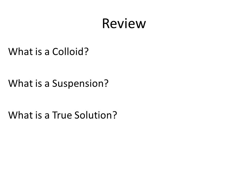 Review What is a Colloid What is a Suspension What is a True Solution