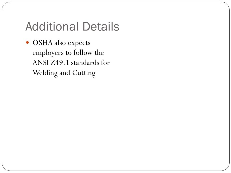 Additional Details OSHA also expects employers to follow the ANSI Z49.1 standards for Welding and Cutting.
