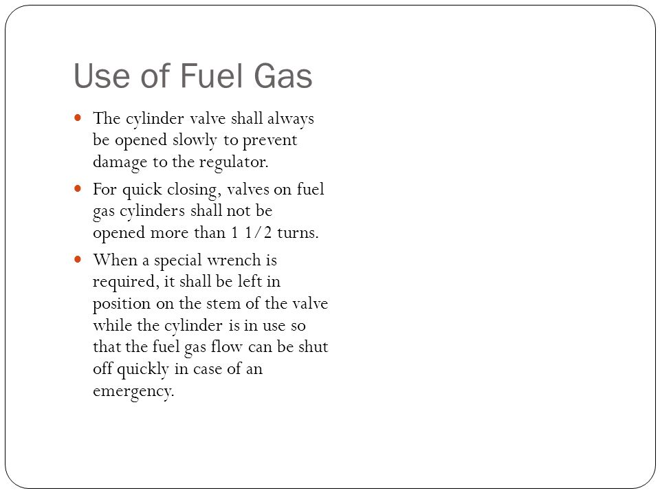 Use of Fuel Gas The cylinder valve shall always be opened slowly to prevent damage to the regulator.