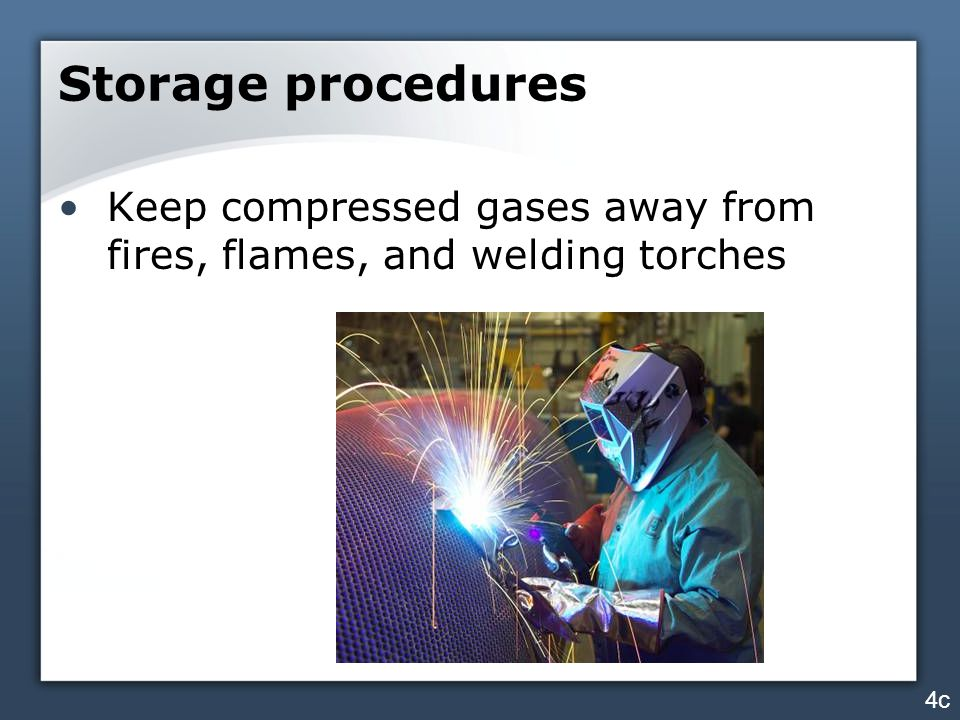 Storage procedures Keep compressed gases away from fires, flames, and welding torches 4c