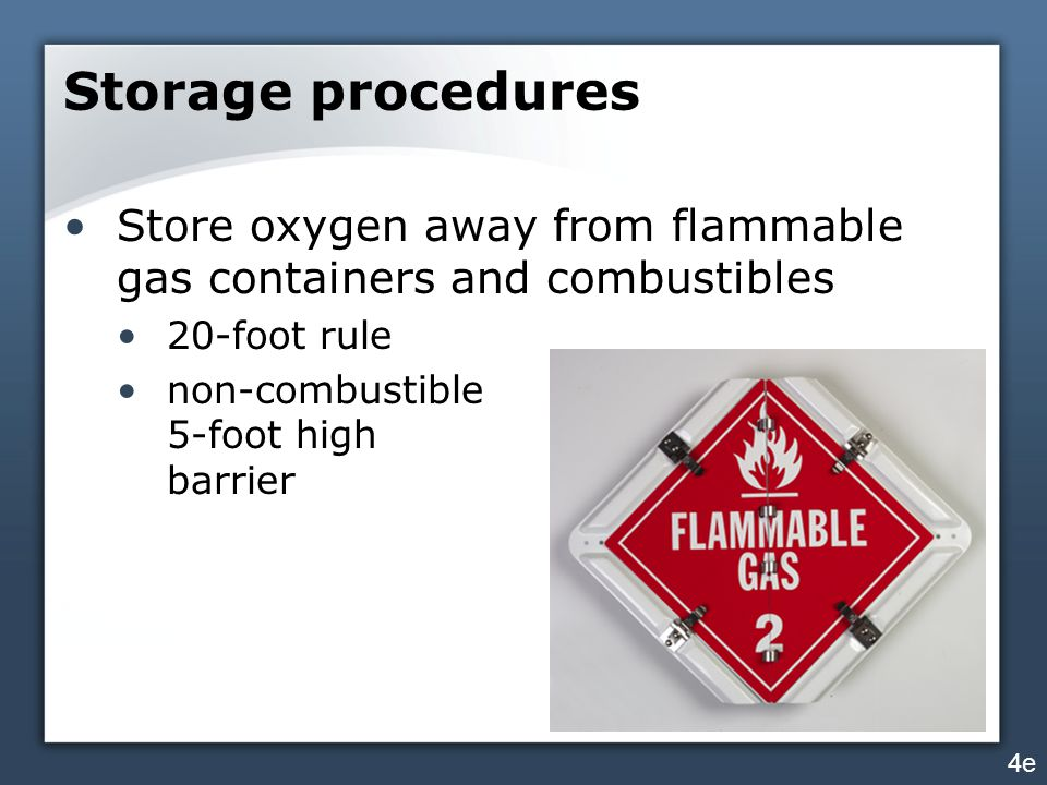 Storage procedures Store oxygen away from flammable gas containers and combustibles. 20-foot rule.