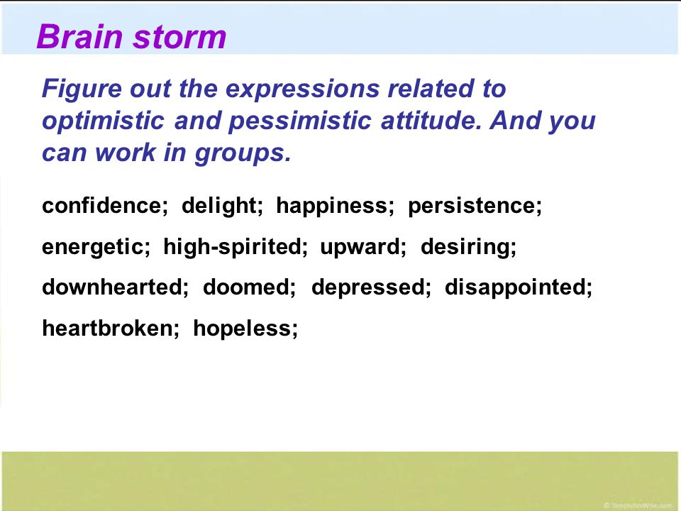 Brain storm Figure out the expressions related to optimistic and pessimistic attitude. And you can work in groups.