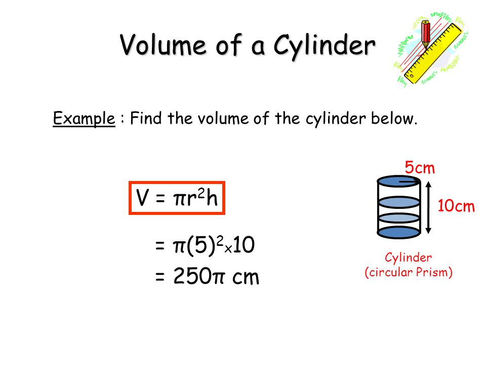 Volume of a Cylinder V = πr2h = π(5)2x10 = 250π cm